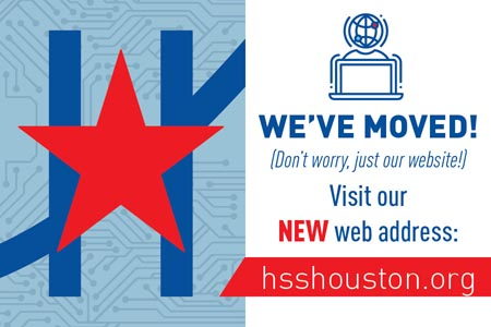 We've moved! (Don't worry, just our website!) Visit our NEW web address: hsshouston.org